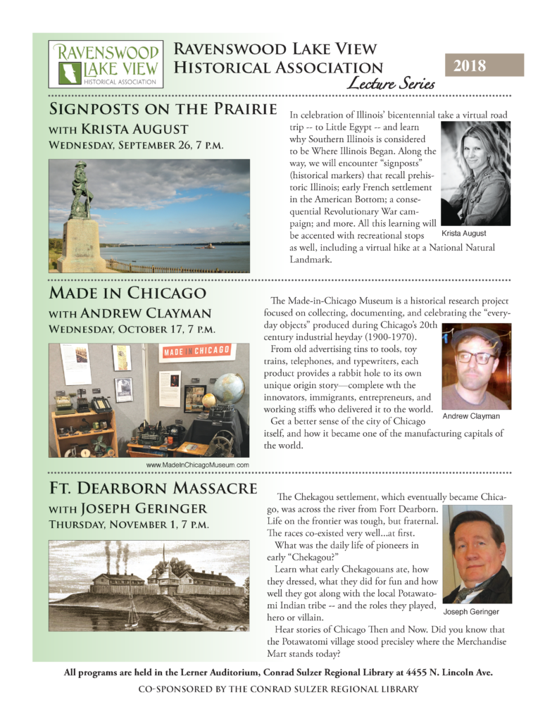 3 Programs - Signposts on the Prairie, Krista August - Wed Sept 26, 7pm - Made in Chicago, Andrew Clayman - Wed Oct 17, 7pm - Ft. Dearborn Massacre, Joseph Geringer - Thurs Nov 1, 7pm - Lerner Auditorium, Conrad Sulzer Regional Library, 4455 N. Lincoln Ave.